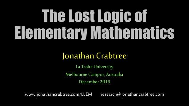 Thanks Jonathan and Podo. What's on the agenda? The Lost Logic of Elementary Mathematics JonathanCrabtree La TrobeUniversi...