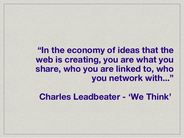 """""""In the economy of ideas that theweb is creating, you are what youshare, who you are linked to, who              you netwo..."""