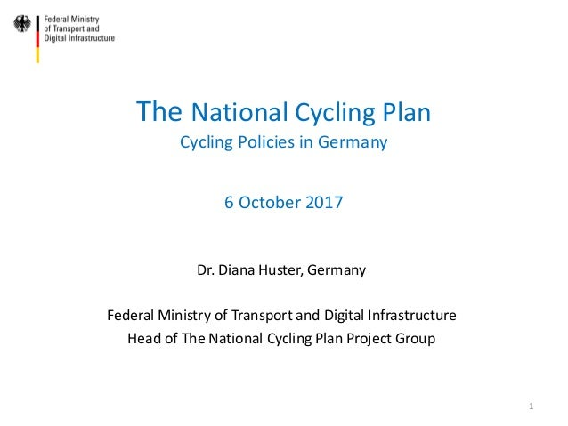 The National Cycling Plan Cycling Policies in Germany 6 October 2017 Dr. Diana Huster, Germany Federal Ministry of Transpo...