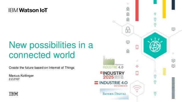 New possibilities in a connected world Create the future based on Internet of Things Marcus Kottinger 2.2.2107