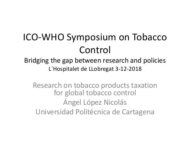ICO-WHO Symposium on Tobacco Control Bridging the gap between research and policies L´Hospitalet de LLobregat 3-12-2018 Re...