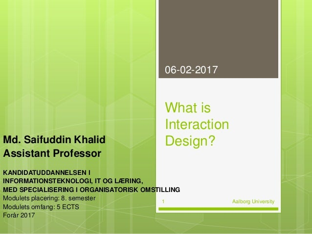 What is Interaction Design?Md. Saifuddin Khalid Assistant Professor KANDIDATUDDANNELSEN I INFORMATIONSTEKNOLOGI, IT OG LÆR...