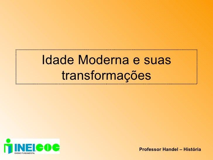 Idade Moderna e suas transformações Professor Handel – História