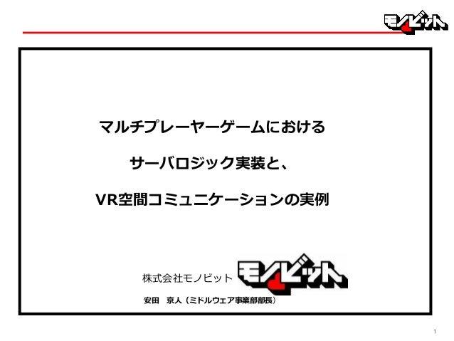 11 株式会社モノビット マルチプレーヤーゲームにおける サーバロジック実装と、 VR空間コミュニケーションの実例 安田 京人(ミドルウェア事業部部長)