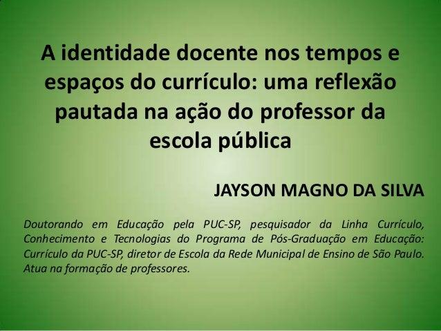 A identidade docente nos tempos eespaços do currículo: uma reflexãopautada na ação do professor daescola públicaJAYSON MAG...