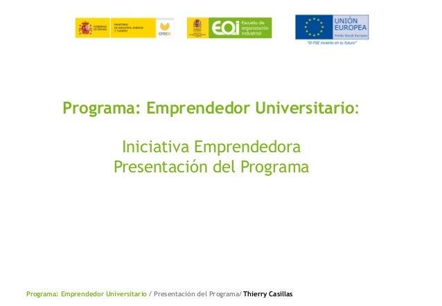 Programa: Emprendedor Universitario / Presentación del Programa/ Thierry Casillas Programa: Emprendedor Universitario: Ini...