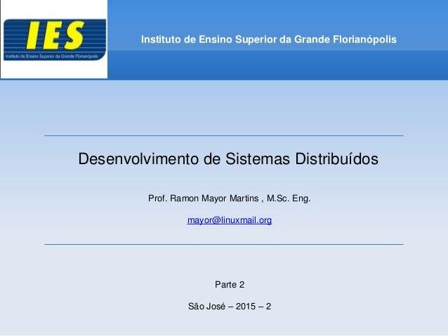 Desenvolvimento de Sistemas Distribuídos Prof. Ramon Mayor Martins , M.Sc. Eng. mayor@linuxmail.org Parte 2 São José – 201...