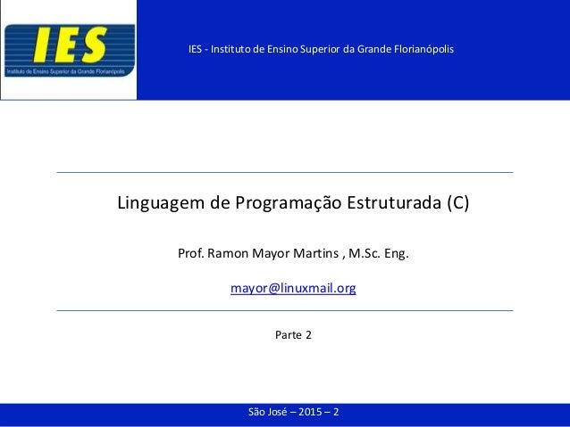 Linguagem de Programação Estruturada (C) Prof. Ramon Mayor Martins , M.Sc. Eng. mayor@linuxmail.org Parte 2 São José – 201...