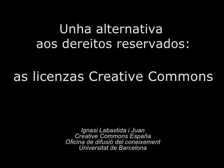 <ul>Unha alternativa  aos dereitos reservados: as licenzas Creative Commons </ul><ul>Ignasi Labastida i Juan <li>Creative ...