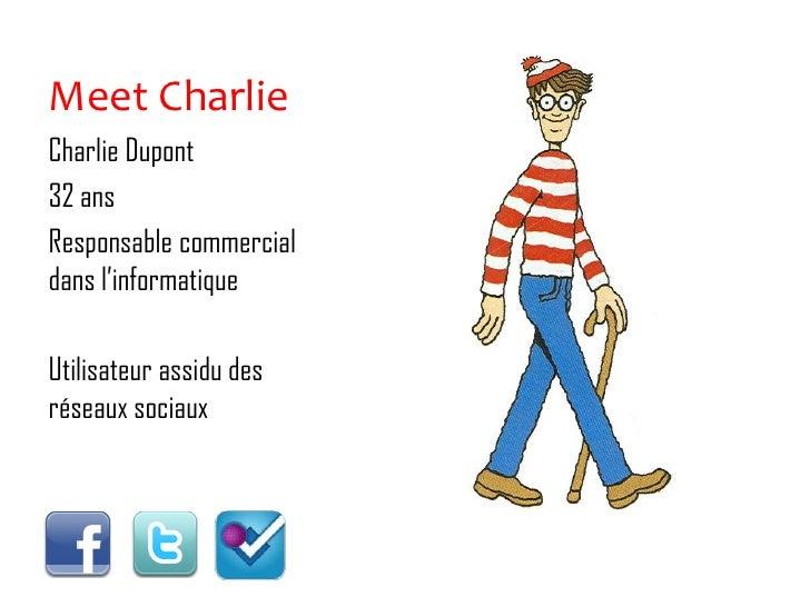 Meet Charlie<br />Charlie Dupont <br />32 ans<br />Responsable commercial dans l'informatique<br />Utilisateur assidu des ...