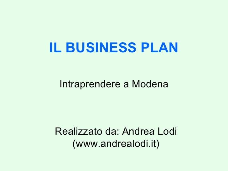 IL BUSINESS PLAN Intraprendere a Modena Realizzato da: Andrea Lodi (www.andrealodi.it)