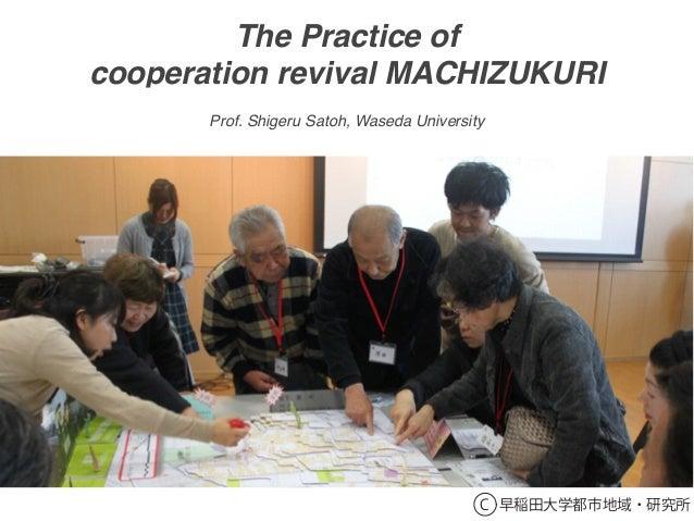 The Practice of cooperation revival MACHIZUKURI C 早稲田大学都市地域・研究所 Prof. Shigeru Satoh, Waseda University