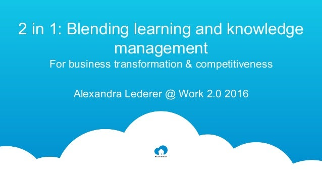2 in 1: Blending learning and knowledge management For business transformation & competitiveness Alexandra Lederer @ Work ...