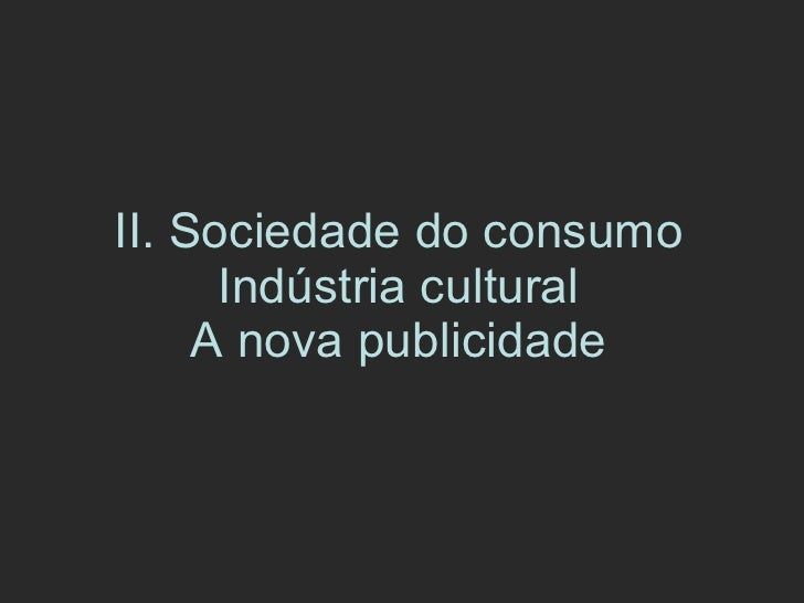 II. Sociedade do consumo Indústria cultural A nova publicidade