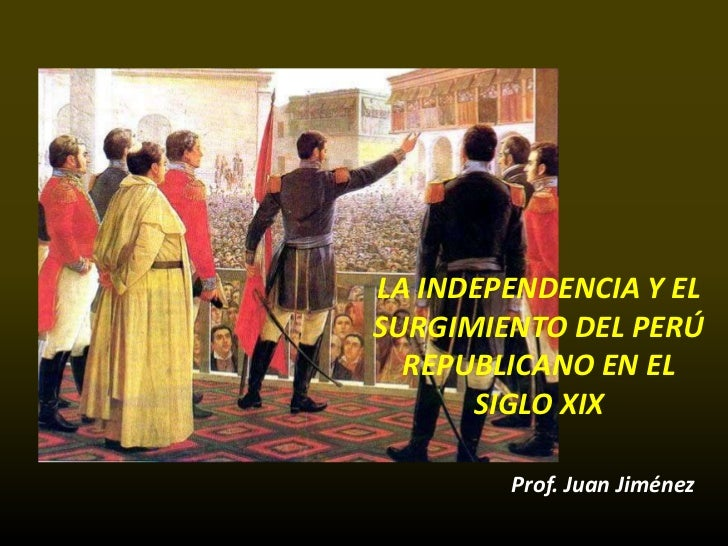 LA INDEPENDENCIA Y ELSURGIMIENTO DEL PERÚ  REPUBLICANO EN EL      SIGLO XIX        Prof. Juan Jiménez