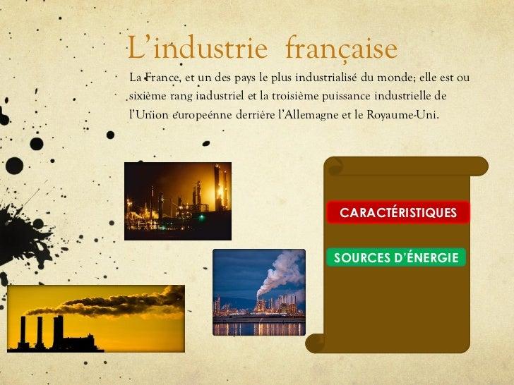 L ' industrie   française   La France, et un des pays le plus industrialisé du monde; elle est ou sixième rang industriel ...