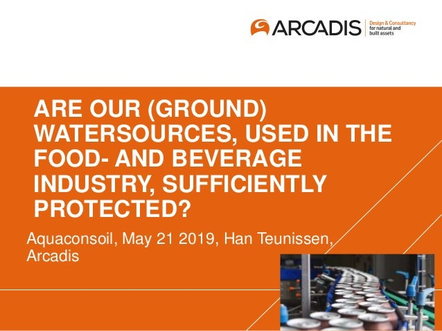 ARE OUR (GROUND) WATERSOURCES, USED IN THE FOOD- AND BEVERAGE INDUSTRY, SUFFICIENTLY PROTECTED? Aquaconsoil, May 21 2019, ...