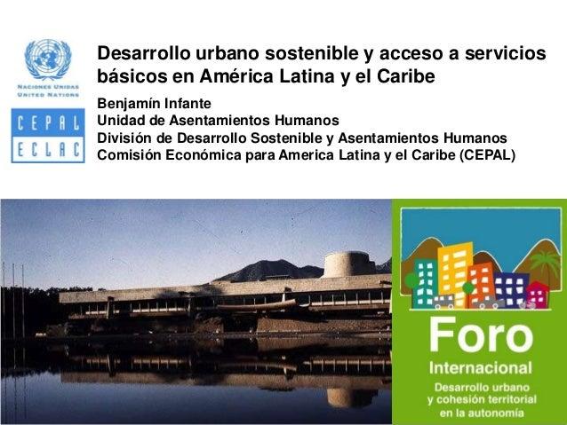 Desarrollo urbano sostenible y acceso a servicios básicos en América Latina y el Caribe Benjamín Infante Unidad de Asentam...