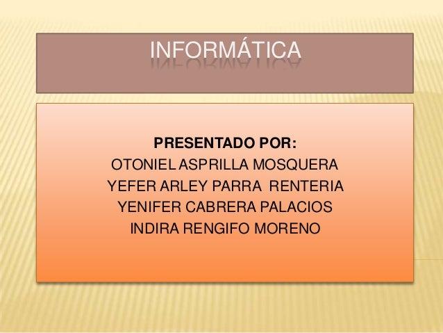 INFORMÁTICA PRESENTADO POR: OTONIEL ASPRILLA MOSQUERA YEFER ARLEY PARRA RENTERIA YENIFER CABRERA PALACIOS INDIRA RENGIFO M...