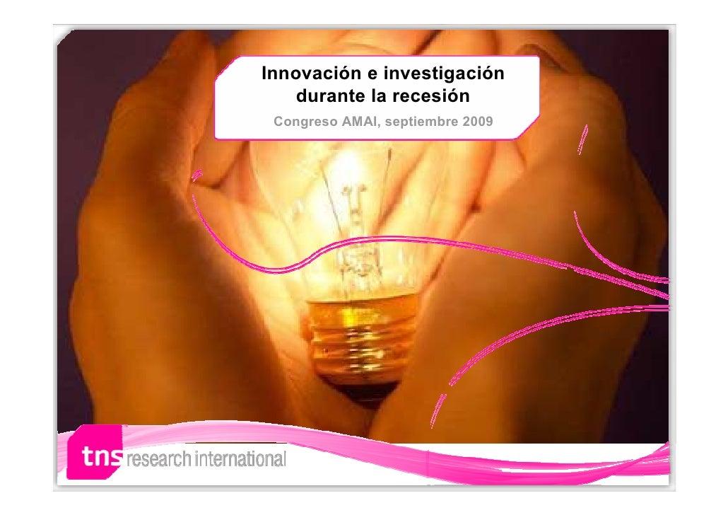 Innovación e investigación    durante la recesión  Congreso AMAI, septiembre 2009