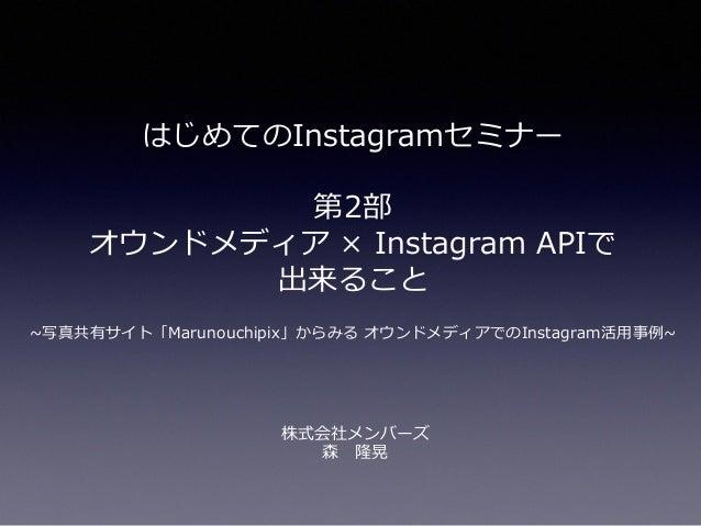 はじめてのInstagramセミナー 第2部 オウンドメディア × Instagram APIで 出来ること ~写真共有サイト「Marunouchipix」からみる オウンドメディアでのInstagram活用事例~ 株式会社メンバーズ 森 隆晃