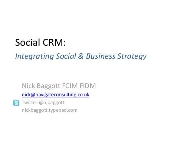 Nick Baggott FCIM FIDM nick@navigateconsulting.co.uk Twitter @njbaggott nickbaggott.typepad.com Social CRM: Integrating So...