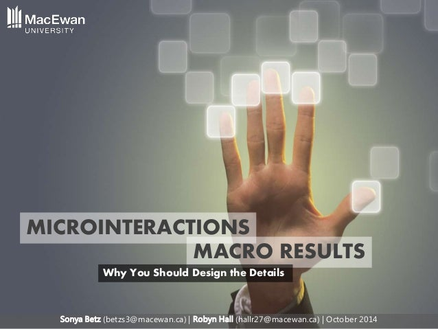 Sonya Betz (betzs3@macewan.ca) | Robyn Hall (hallr27@macewan.ca) | October 2014 MICROINTERACTIONS MACRO RESULTS Why You Sh...