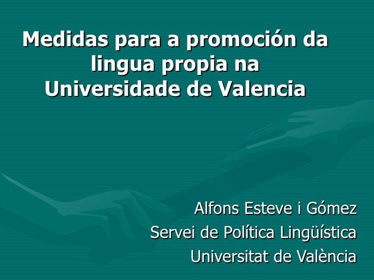 Medidas para a promoción da lingua propia na Universidade de Valencia Alfons Esteve i Gómez Servei de Política Lingüística...