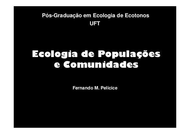 Pós-Graduação em Ecologia de Ecotonos UFT  Ecologia de Populações e Comunidades Fernando M. Pelicice
