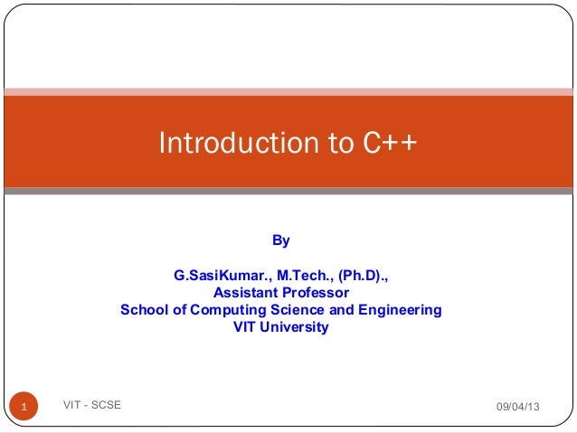 Introduction to C++ 09/04/131 VIT - SCSE By G.SasiKumar., M.Tech., (Ph.D)., Assistant Professor School of Computing Scienc...