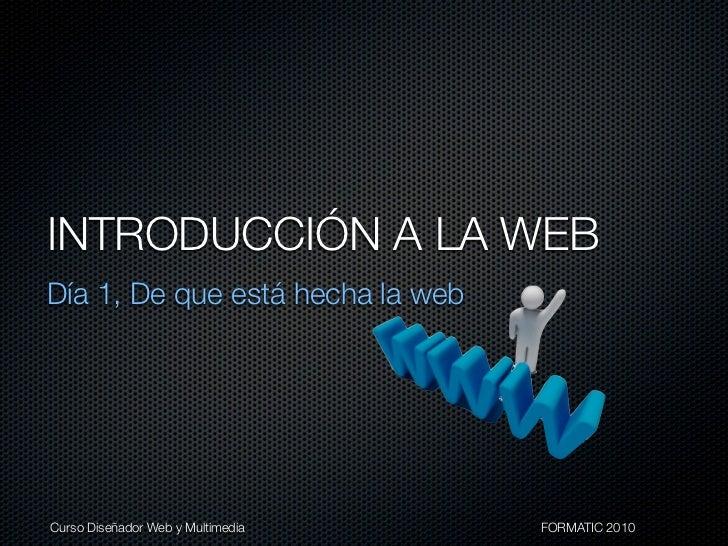INTRODUCCIÓN A LA WEBDía 1, De que está hecha la webCurso Diseñador Web y Multimedia                           FORMATIC 2010