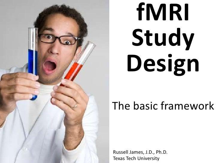 fMRI      Study      DesignThe basic frameworkRussell James, J.D., Ph.D.Texas Tech University
