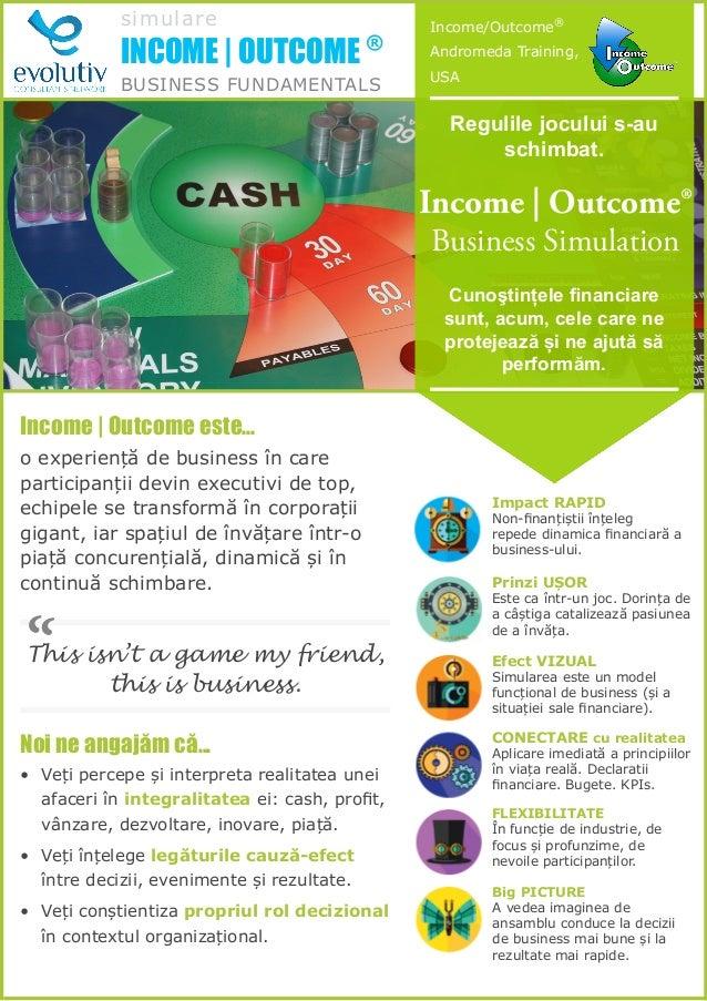 simulare INCOME | OUTCOME ® BUSINESS FUNDAMENTALS Regulile jocului s-au schimbat. Cunoştințele financiare sunt, acum, cele...