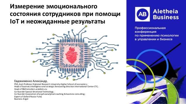 Измерение эмоционального состояния сотрудников при помощи IoT и неожиданные результаты Евдокименко Александр, PhD, Asst.Pr...