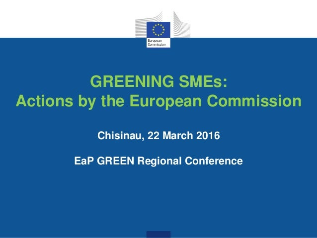 GREENING SMEs: Actions by the European Commission Chisinau, 22 March 2016 EaP GREEN Regional Conference