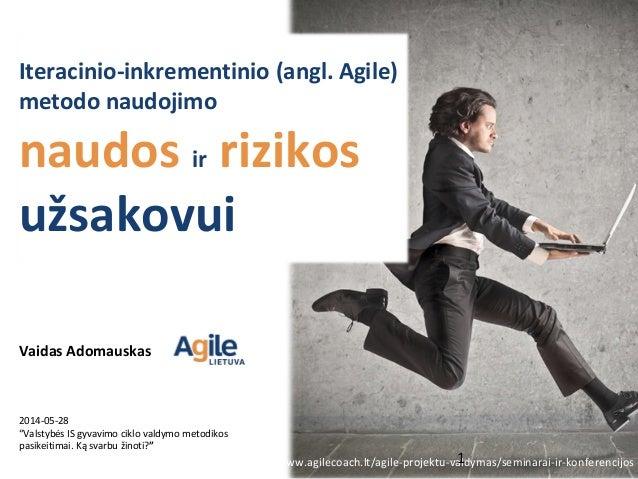 """Iteracinio‐inkrementinio (angl. Agile) metodo naudojimo naudos ir rizikos užsakovui 2014-05-28 """"Valstybės IS gyvavimo cikl..."""