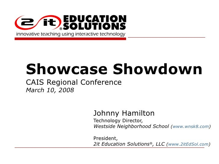 Showcase Showdown CAIS Regional Conference March 10, 2008 Johnny Hamilton Technology Director, Westside Neighborhood Schoo...