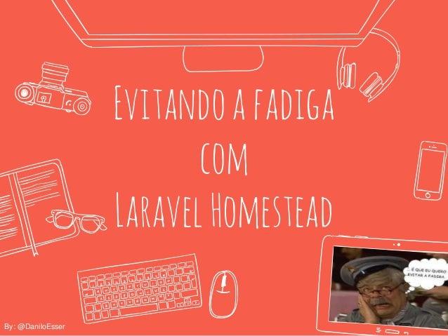 Evitandoafadiga com LaravelHomestead By: @DaniloEsser