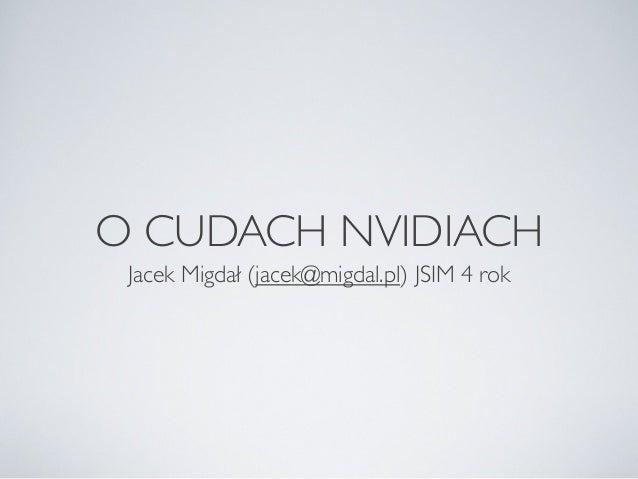 O CUDACH NVIDIACH Jacek Migdał (jacek@migdal.pl) JSIM 4 rok