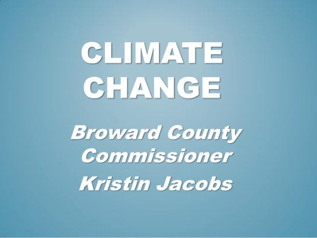 CLIMATE CHANGE  Bro ward Coun ty Commissioner  Kris tin Jacobs