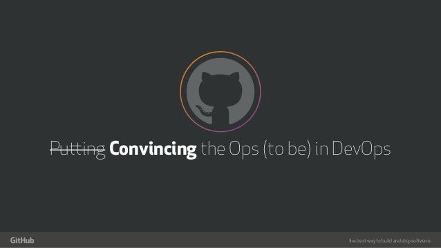 the best way to build and ship software Putting Convincing the Ops (to be) in DevOps