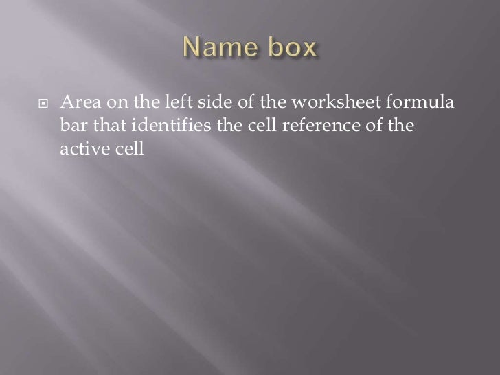    Area on the left side of the worksheet formula    bar that identifies the cell reference of the    active cell