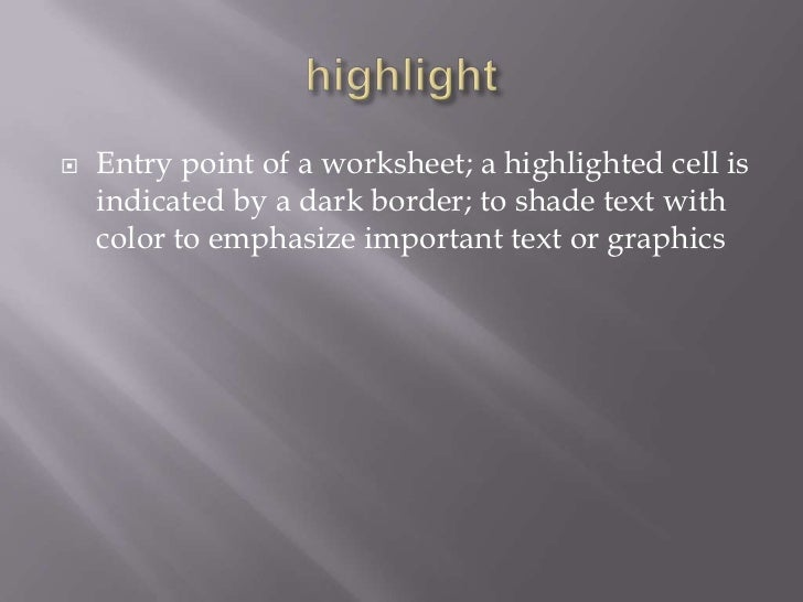    Entry point of a worksheet; a highlighted cell is    indicated by a dark border; to shade text with    color to emphas...
