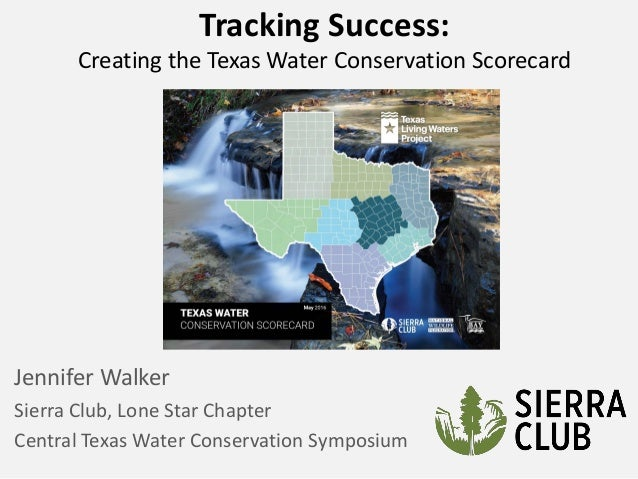 Tracking Success: Creating the Texas Water Conservation Scorecard Jennifer Walker Sierra Club, Lone Star Chapter Central T...