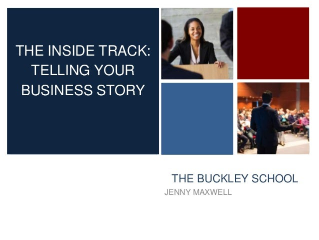 + THE BUCKLEY SCHOOL JENNY MAXWELL THE INSIDE TRACK: TELLING YOUR BUSINESS STORY