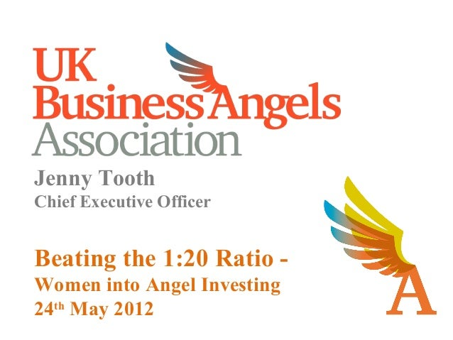Jenny ToothChief Executive OfficerBeating the 1:20 Ratio -Women into Angel Investing24thMay 2012