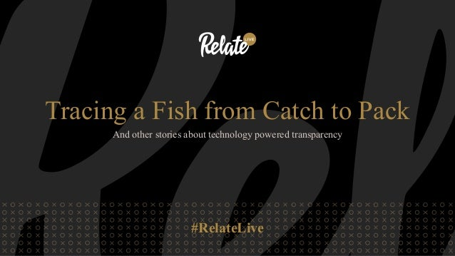 #RelateLive Tracing a Fish from Catch to Pack And other stories about technology powered transparency