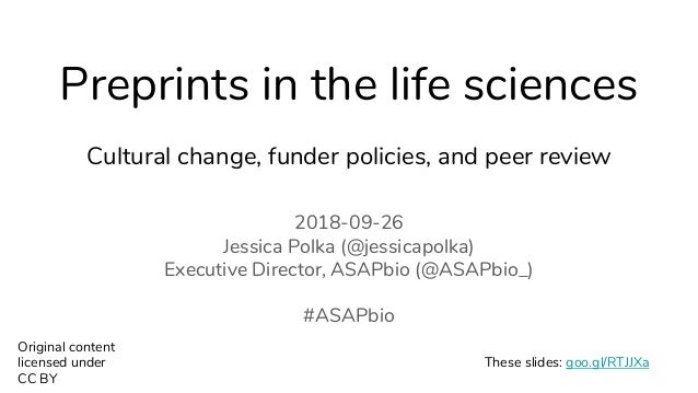 Preprints in the life sciences Cultural change, funder policies, and peer review 2018-09-26 Jessica Polka (@jessicapolka) ...