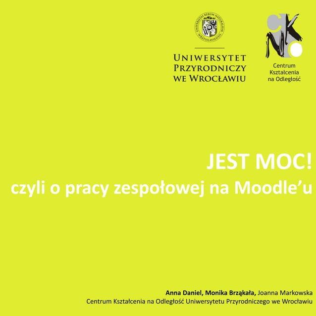 JEST MOC! czyli o pracy zespołowej na Moodle'u Anna Daniel, Monika Brząkała, Joanna Markowska Centrum Kształcenia na Odleg...