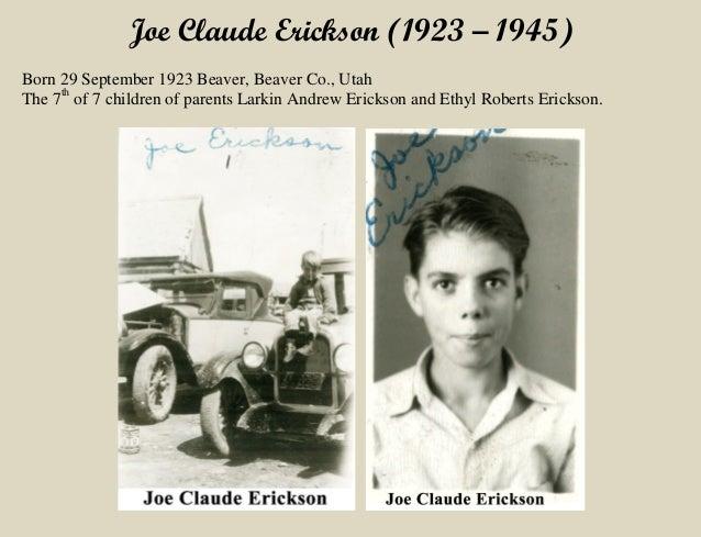 Joe Claude Erickson (1923 – 1945) Born 29 September 1923 Beaver, Beaver Co., Utah The 7th of 7 children of parents Larkin ...